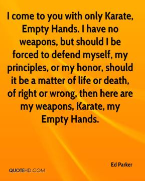 Ed Parker - I come to you with only Karate, Empty Hands. I have no weapons, but should I be forced to defend myself, my principles, or my honor, should it be a matter of life or death, of right or wrong, then here are my weapons, Karate, my Empty Hands.