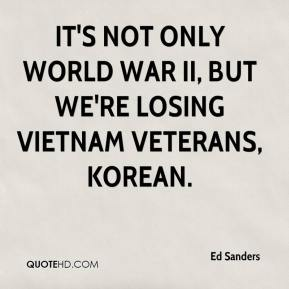 Ed Sanders - It's not only World War II, but we're losing Vietnam veterans, Korean.
