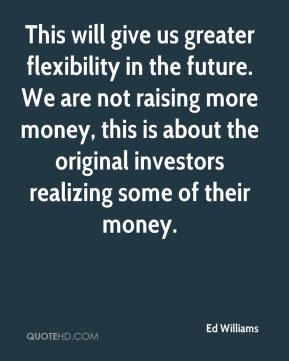Ed Williams - This will give us greater flexibility in the future. We are not raising more money, this is about the original investors realizing some of their money.