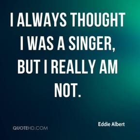 I always thought I was a singer, but I really am not.