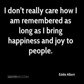 Eddie Albert - I don't really care how I am remembered as long as I bring happiness and joy to people.