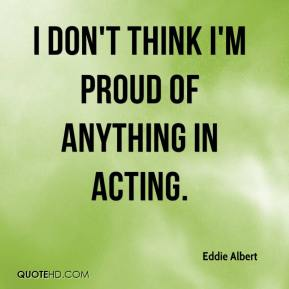 I don't think I'm proud of anything in acting.
