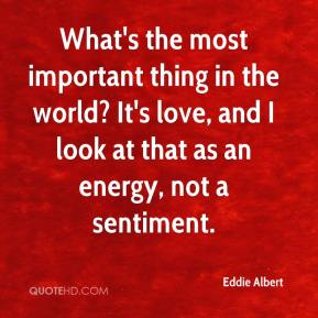 Eddie Albert - What's the most important thing in the world? It's love, and I look at that as an energy, not a sentiment.