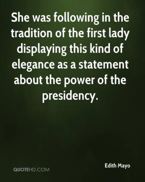 Edith Mayo - She was following in the tradition of the first lady displaying this kind of elegance as a statement about the power of the presidency.