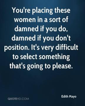 Edith Mayo - You're placing these women in a sort of damned if you do, damned if you don't position. It's very difficult to select something that's going to please.