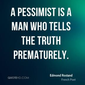 A pessimist is a man who tells the truth prematurely.