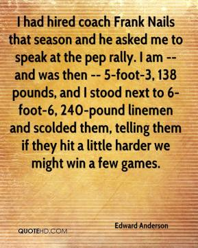 Edward Anderson - I had hired coach Frank Nails that season and he asked me to speak at the pep rally. I am -- and was then -- 5-foot-3, 138 pounds, and I stood next to 6-foot-6, 240-pound linemen and scolded them, telling them if they hit a little harder we might win a few games.