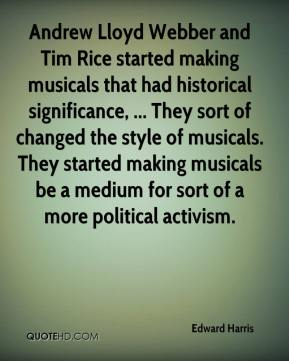 Andrew Lloyd Webber and Tim Rice started making musicals that had historical significance, ... They sort of changed the style of musicals. They started making musicals be a medium for sort of a more political activism.