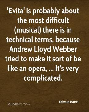 Edward Harris - 'Evita' is probably about the most difficult (musical) there is in technical terms, because Andrew Lloyd Webber tried to make it sort of be like an opera, ... It's very complicated.