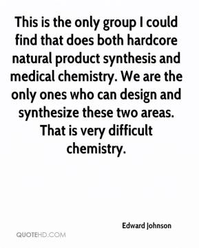 Edward Johnson - This is the only group I could find that does both hardcore natural product synthesis and medical chemistry. We are the only ones who can design and synthesize these two areas. That is very difficult chemistry.