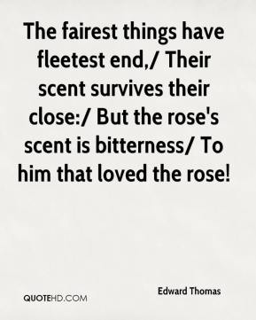 The fairest things have fleetest end,/ Their scent survives their close:/ But the rose's scent is bitterness/ To him that loved the rose!