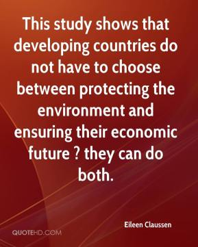 Eileen Claussen - This study shows that developing countries do not have to choose between protecting the environment and ensuring their economic future ? they can do both.