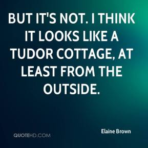Elaine Brown - But it's not. I think it looks like a Tudor cottage, at least from the outside.