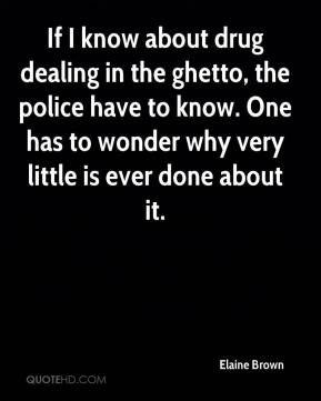 If I know about drug dealing in the ghetto, the police have to know. One has to wonder why very little is ever done about it.