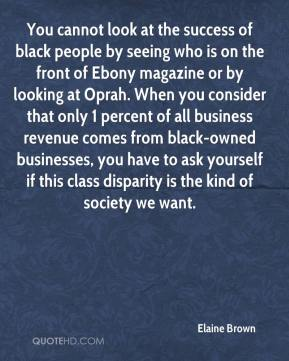 You cannot look at the success of black people by seeing who is on the front of Ebony magazine or by looking at Oprah. When you consider that only 1 percent of all business revenue comes from black-owned businesses, you have to ask yourself if this class disparity is the kind of society we want.