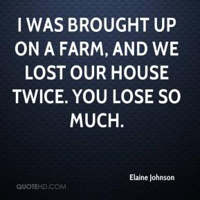 Elaine Johnson - I was brought up on a farm, and we lost our house twice. You lose so much.