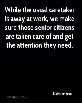 Elaine Johnson - While the usual caretaker is away at work, we make sure those senior citizens are taken care of and get the attention they need.