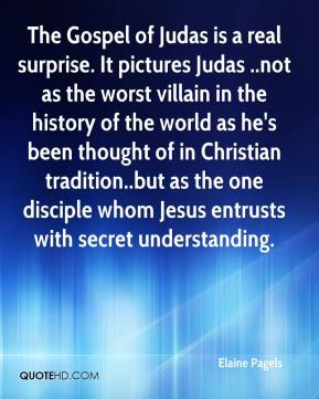 Elaine Pagels - The Gospel of Judas is a real surprise. It pictures Judas ..not as the worst villain in the history of the world as he's been thought of in Christian tradition..but as the one disciple whom Jesus entrusts with secret understanding.