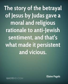 Elaine Pagels - The story of the betrayal of Jesus by Judas gave a moral and religious rationale to anti-Jewish sentiment, and that's what made it persistent and vicious.