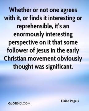 Elaine Pagels - Whether or not one agrees with it, or finds it interesting or reprehensible, it's an enormously interesting perspective on it that some follower of Jesus in the early Christian movement obviously thought was significant.