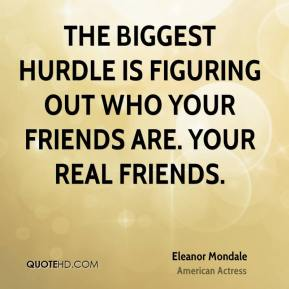 Eleanor Mondale - The biggest hurdle is figuring out who your friends are. Your real friends.