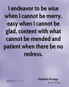 Elizabeth Montagu - I endeavor to be wise when I cannot be merry, easy when I cannot be glad, content with what cannot be mended and patient when there be no redress.
