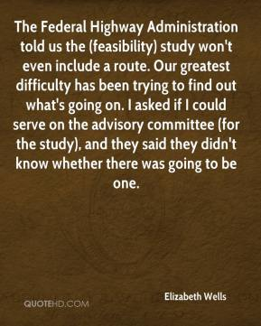 Elizabeth Wells - The Federal Highway Administration told us the (feasibility) study won't even include a route. Our greatest difficulty has been trying to find out what's going on. I asked if I could serve on the advisory committee (for the study), and they said they didn't know whether there was going to be one.