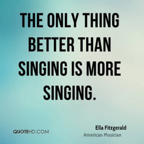 Ella Fitzgerald - The only thing better than singing is more singing.