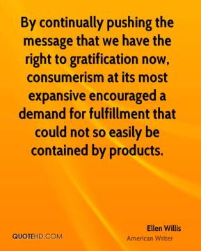 Ellen Willis - By continually pushing the message that we have the right to gratification now, consumerism at its most expansive encouraged a demand for fulfillment that could not so easily be contained by products.