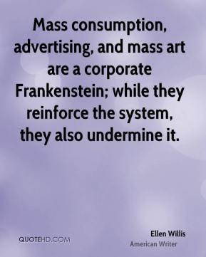 Ellen Willis - Mass consumption, advertising, and mass art are a corporate Frankenstein; while they reinforce the system, they also undermine it.