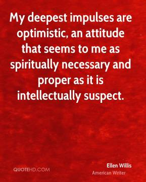 Ellen Willis - My deepest impulses are optimistic, an attitude that seems to me as spiritually necessary and proper as it is intellectually suspect.