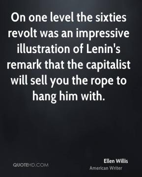 Ellen Willis - On one level the sixties revolt was an impressive illustration of Lenin's remark that the capitalist will sell you the rope to hang him with.