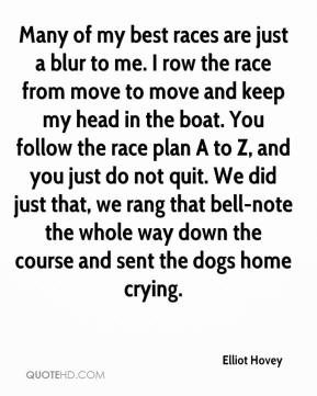 Elliot Hovey - Many of my best races are just a blur to me. I row the race from move to move and keep my head in the boat. You follow the race plan A to Z, and you just do not quit. We did just that, we rang that bell-note the whole way down the course and sent the dogs home crying.