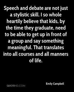 Speech and debate are not just a stylistic skill. I so whole heartily believe that kids, by the time they graduate, need to be able to get up in front of a group and say something meaningful. That translates into all courses and all manners of life.