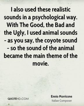 Ennio Morricone - I also used these realistic sounds in a psychological way. With The Good, the Bad and the Ugly, I used animal sounds - as you say, the coyote sound - so the sound of the animal became the main theme of the movie.