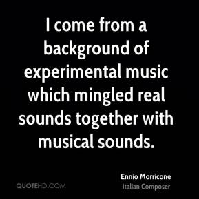 I come from a background of experimental music which mingled real sounds together with musical sounds.