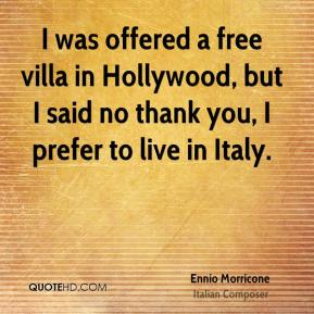 Ennio Morricone - I was offered a free villa in Hollywood, but I said no thank you, I prefer to live in Italy.