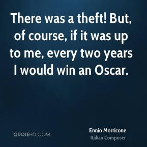 Ennio Morricone - There was a theft! But, of course, if it was up to me, every two years I would win an Oscar.