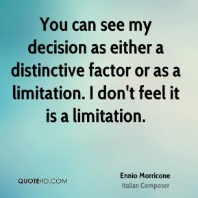 Ennio Morricone - You can see my decision as either a distinctive factor or as a limitation. I don't feel it is a limitation.