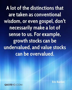 Eric Barden - A lot of the distinctions that are taken as conventional wisdom, or even gospel, don't necessarily make a lot of sense to us. For example, growth stocks can be undervalued, and value stocks can be overvalued.