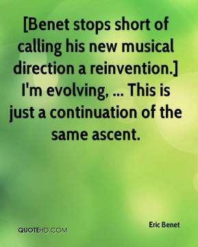 Eric Benet - [Benet stops short of calling his new musical direction a reinvention.] I'm evolving, ... This is just a continuation of the same ascent.