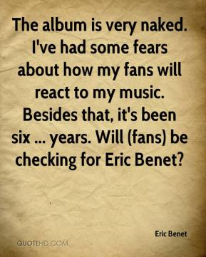 Eric Benet - The album is very naked. I've had some fears about how my fans will react to my music. Besides that, it's been six ... years. Will (fans) be checking for Eric Benet?