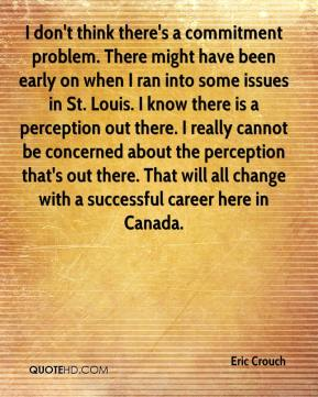 Eric Crouch - I don't think there's a commitment problem. There might have been early on when I ran into some issues in St. Louis. I know there is a perception out there. I really cannot be concerned about the perception that's out there. That will all change with a successful career here in Canada.