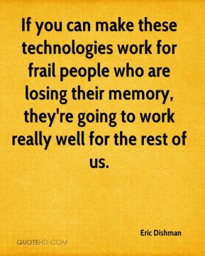 Eric Dishman - If you can make these technologies work for frail people who are losing their memory, they're going to work really well for the rest of us.