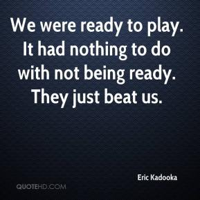 Eric Kadooka - We were ready to play. It had nothing to do with not being ready. They just beat us.