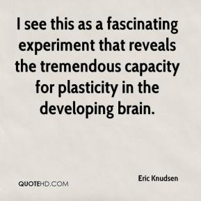 Eric Knudsen - I see this as a fascinating experiment that reveals the tremendous capacity for plasticity in the developing brain.