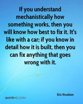 Eric Knudsen - If you understand mechanistically how something works, then you will know how best to fix it. It's like with a car; if you know in detail how it is built, then you can fix anything that goes wrong with it.