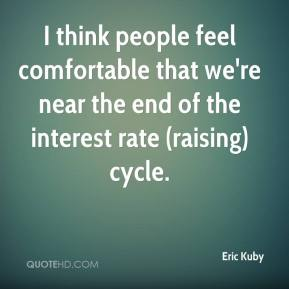 Eric Kuby - I think people feel comfortable that we're near the end of the interest rate (raising) cycle.