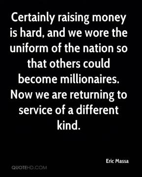 Eric Massa - Certainly raising money is hard, and we wore the uniform of the nation so that others could become millionaires. Now we are returning to service of a different kind.