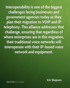 Eric Shepcaro - Interoperability is one of the biggest challenges facing businesses and government agencies today as they plan their migration to VOIP and IP telephony. This alliance addresses that challenge, ensuring that regardless of where enterprises are in this migration, their traditional voice networks will interoperate with their IP-based voice network and equipment.